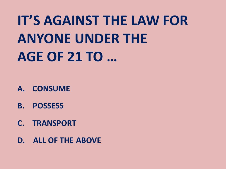 IT'S AGAINST THE LAW FOR ANYONE UNDER THE AGE OF 21 TO … A.CONSUME B.