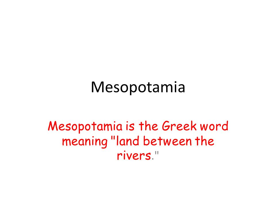 Mesopotamia Mesopotamia is the Greek word meaning land between the rivers.