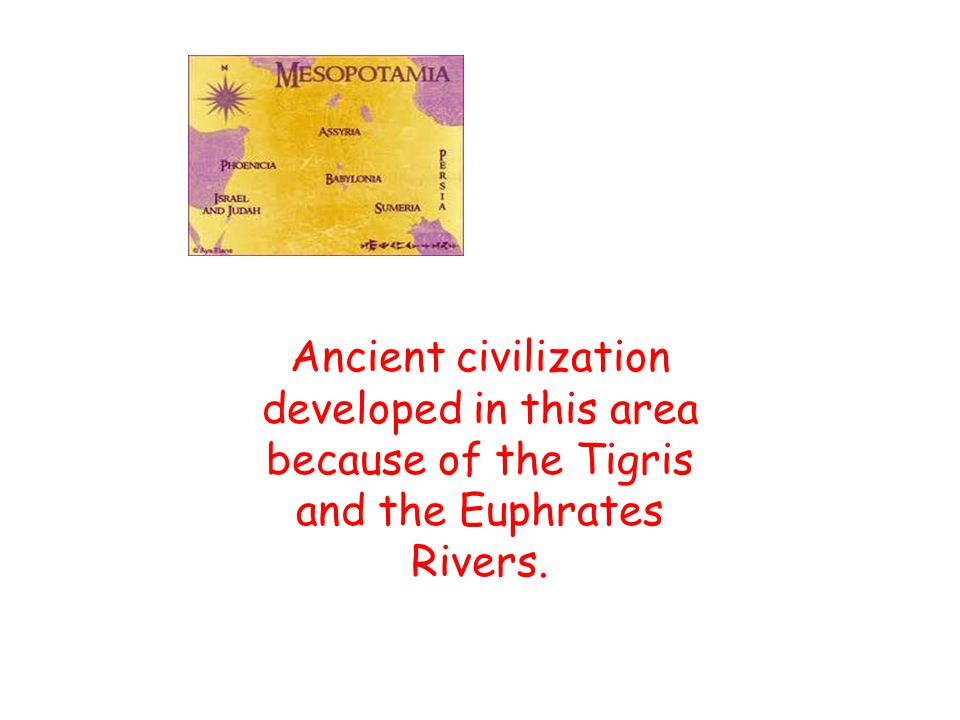 Ancient civilization developed in this area because of the Tigris and the Euphrates Rivers.