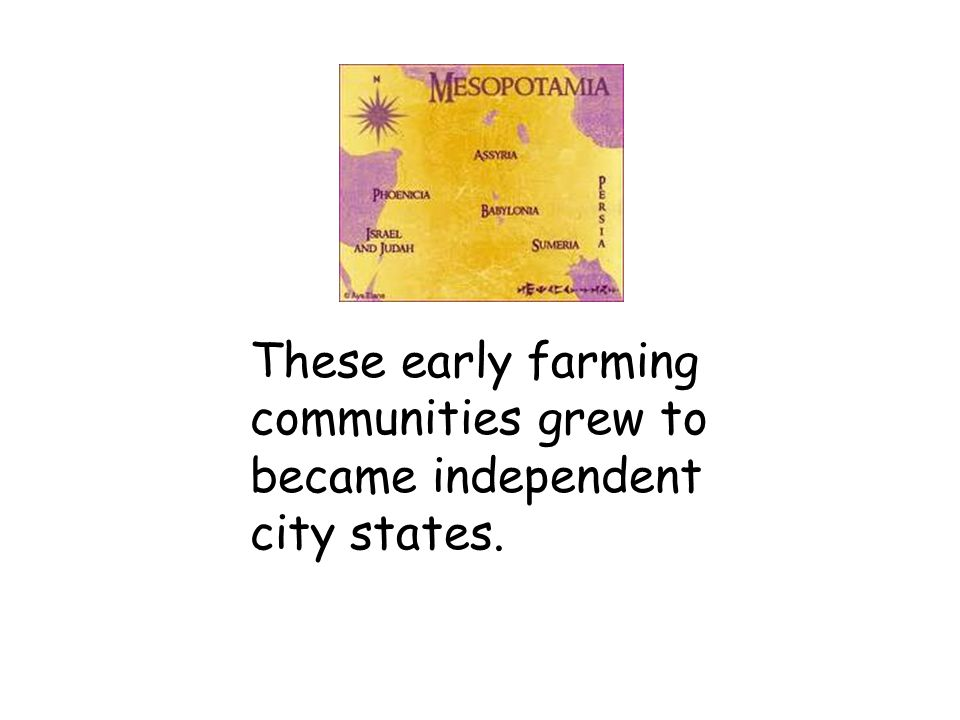 These early farming communities grew to became independent city states.