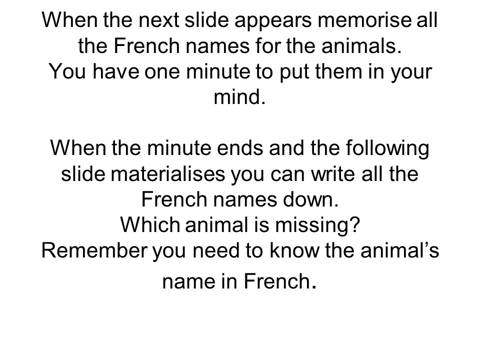 When the next slide appears memorise all the French names for the animals. You have one minute to put them in your mind. When the minute ends and the