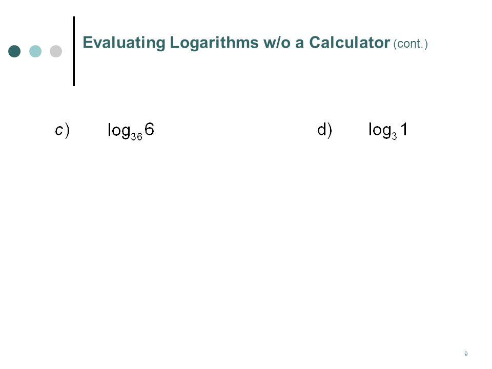 10 Evaluating Logarithms w/o a Calculator Okay, try these. e) f) g) h)