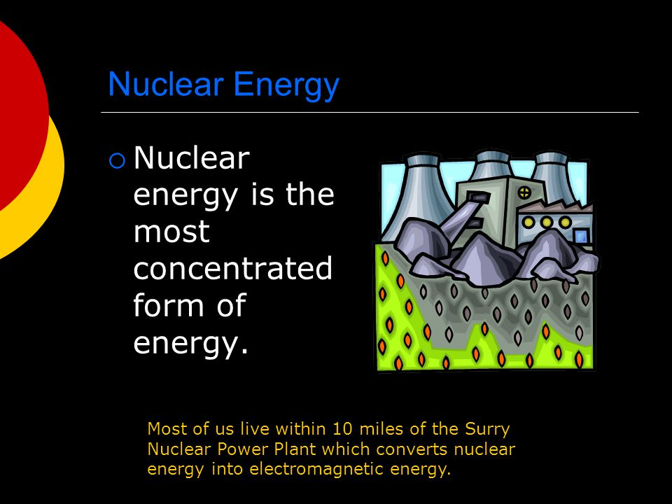 Nuclear Energy  Nuclear energy is the most concentrated form of energy. Most of us live within 10 miles of the Surry Nuclear Power Plant which conver