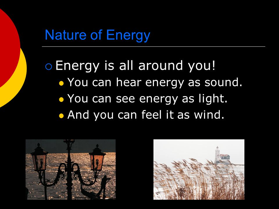 Nature of Energy EEnergy is all around you! You can hear energy as sound. You can see energy as light. And you can feel it as wind.