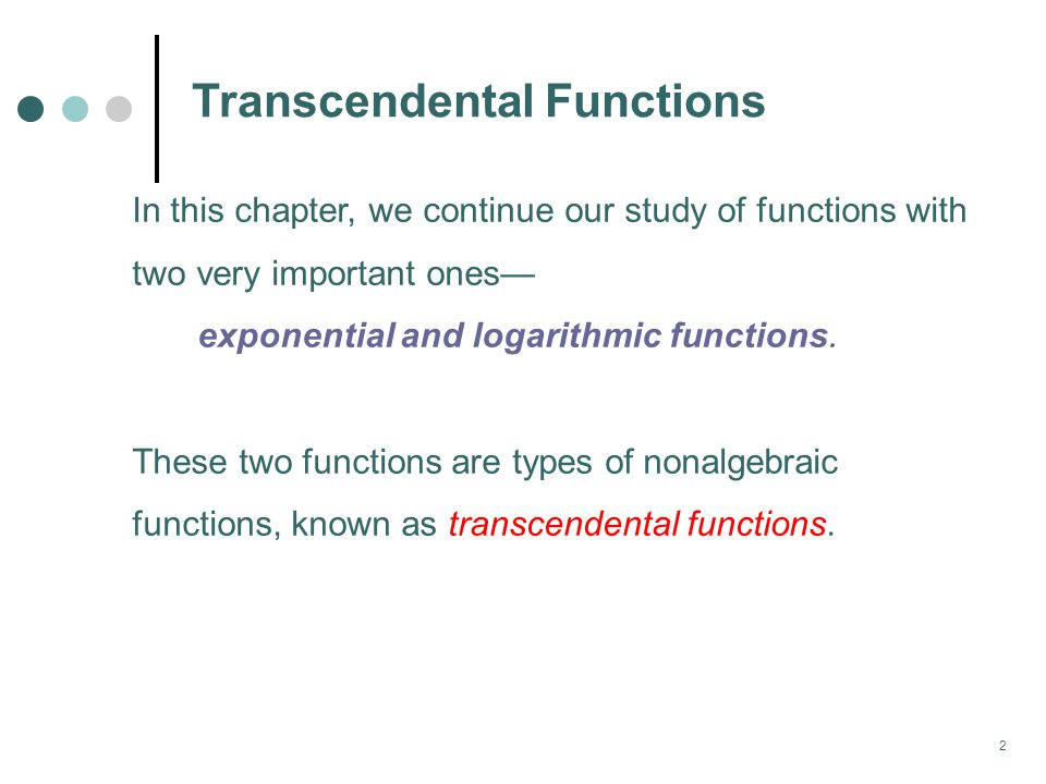 2 Transcendental Functions In this chapter, we continue our study of functions with two very important ones— exponential and logarithmic functions.