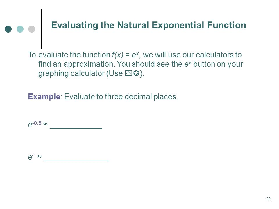 20 Evaluating the Natural Exponential Function To evaluate the function f(x) = e x, we will use our calculators to find an approximation.