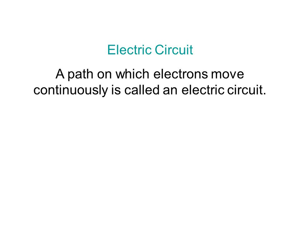 Electric Circuit A path on which electrons move continuously is called an electric circuit.