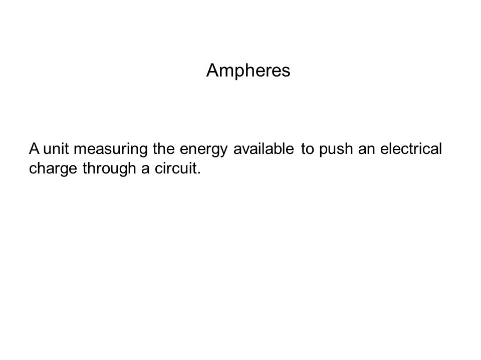 Ampheres A unit measuring the energy available to push an electrical charge through a circuit.