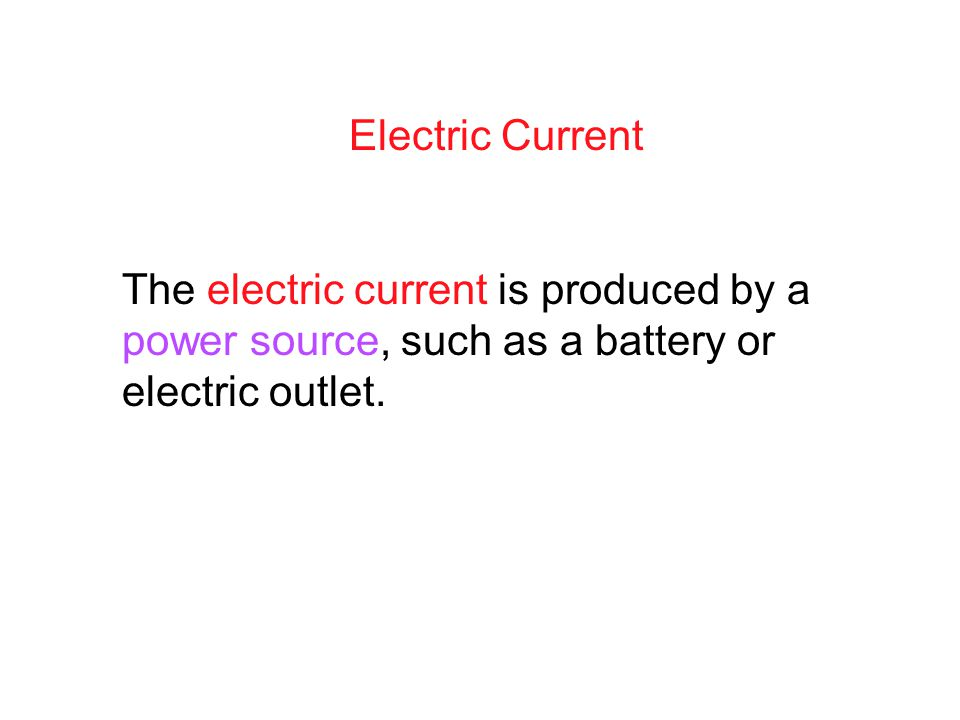 Electric Current The electric current is produced by a power source, such as a battery or electric outlet.