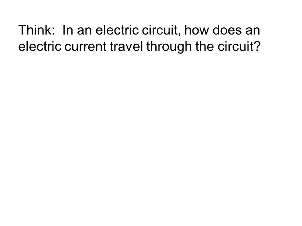 Think: In an electric circuit, how does an electric current travel through the circuit