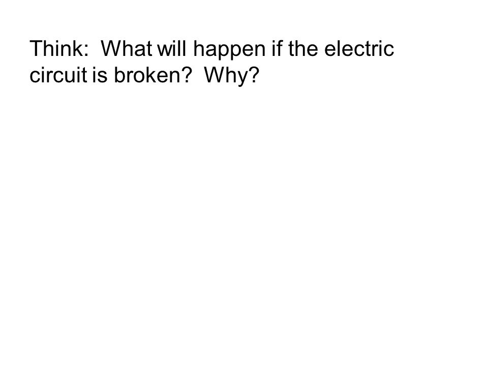Think: What will happen if the electric circuit is broken? Why?