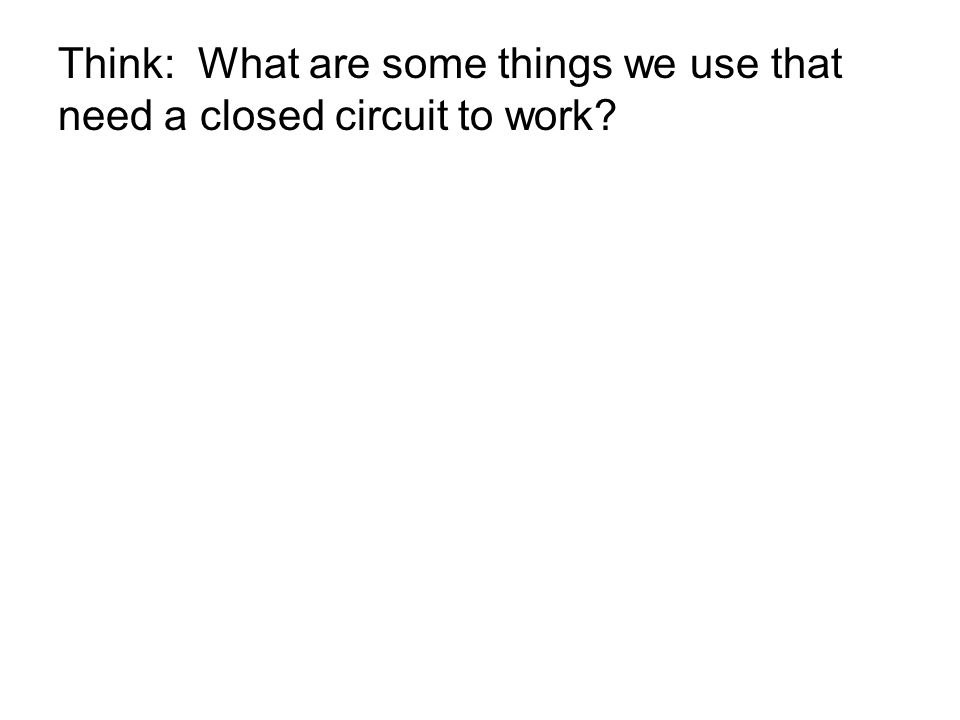 Think: What are some things we use that need a closed circuit to work