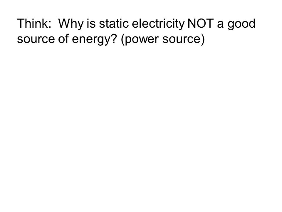 Think: Why is static electricity NOT a good source of energy (power source)