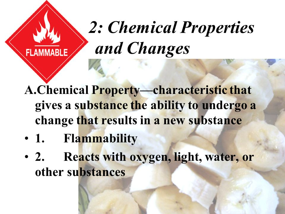 Section 2: Chemical Properties and Changes A.Chemical Property—characteristic that gives a substance the ability to undergo a change that results in a