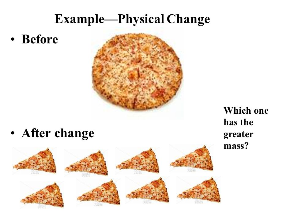 Example—Physical Change Before After change Which one has the greater mass?