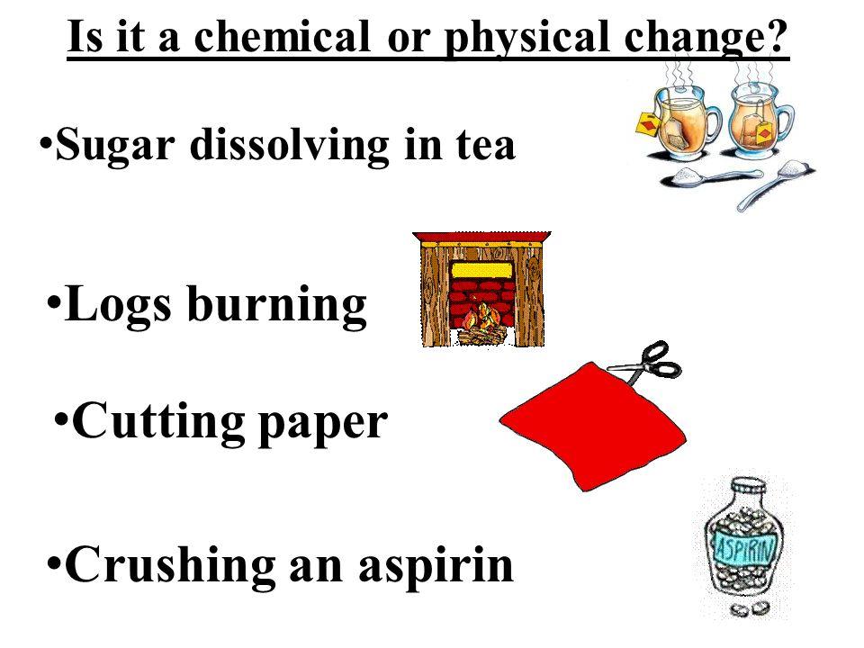 Is it a chemical or physical change? Sugar dissolving in tea Logs burning Cutting paper Crushing an aspirin