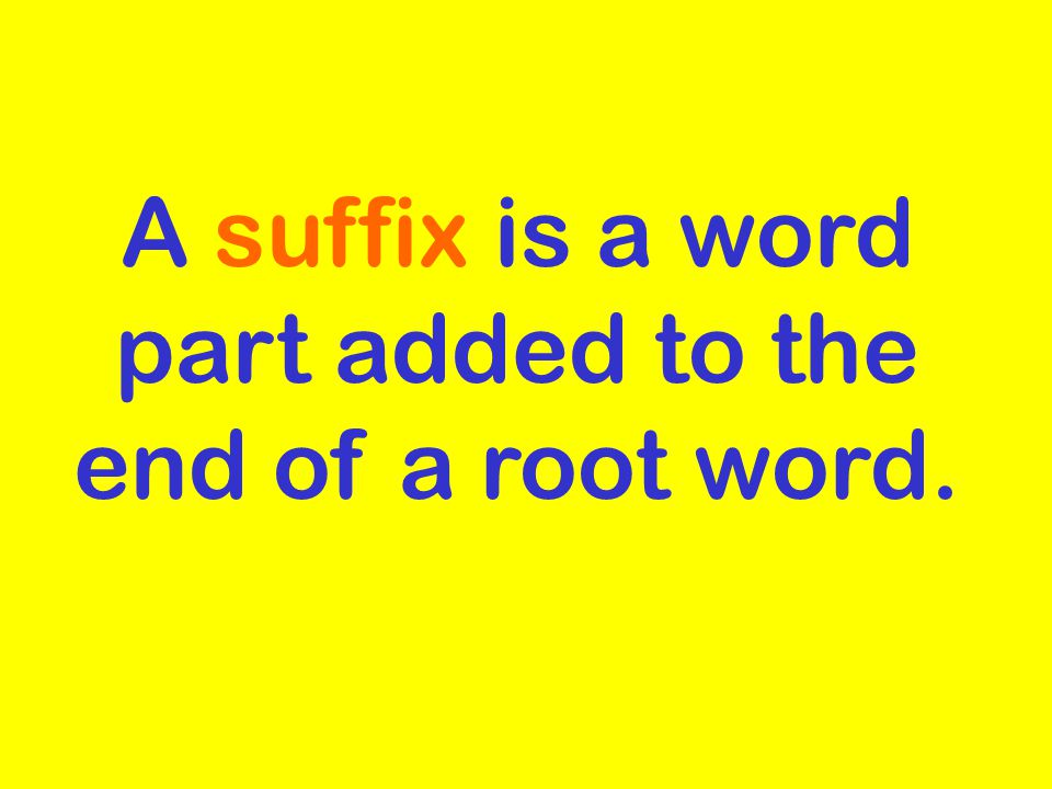 A suffix is a word part added to the end of a root word.