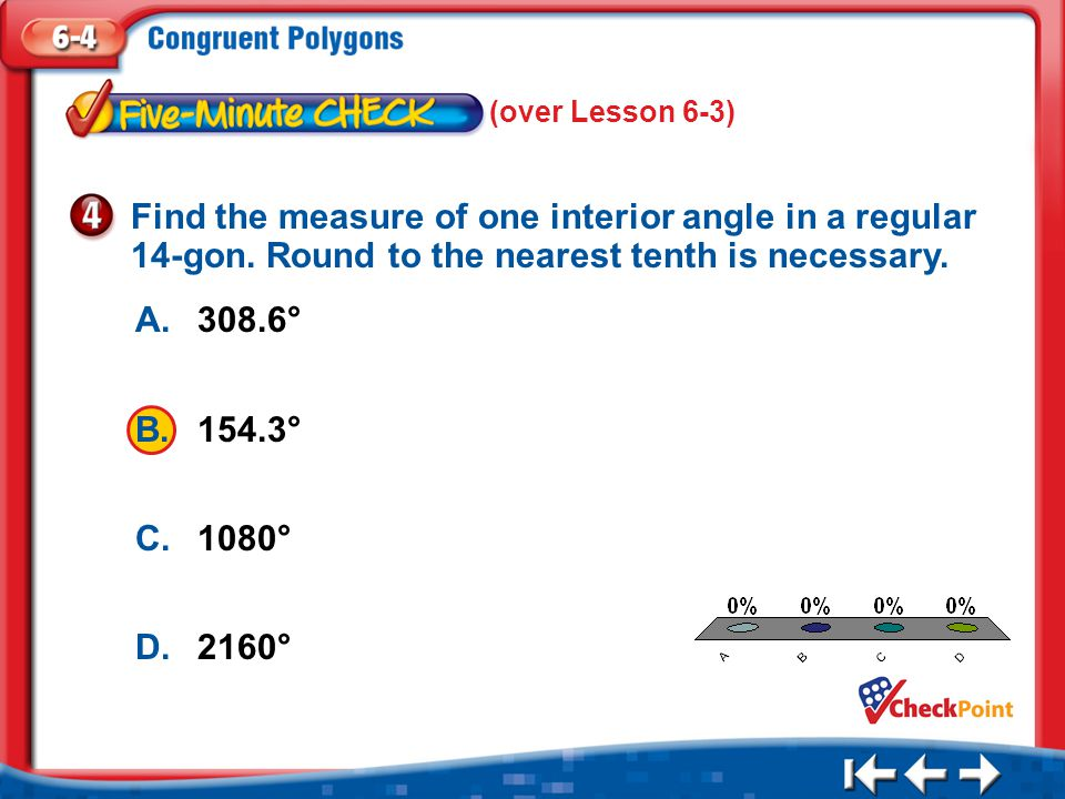 1.A 2.B 3.C 4.D Five Minute Check 4 A.308.6° B.154.3° C.1080° D.2160° Find the measure of one interior angle in a regular 14-gon.