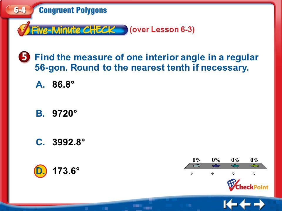 1.A 2.B 3.C 4.D Five Minute Check 5 A.86.8° B.9720° C.3992.8° D.173.6° Find the measure of one interior angle in a regular 56-gon.