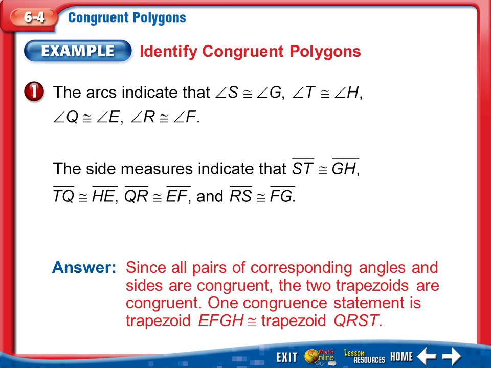 Example 1 Identify Congruent Polygons Answer: Since all pairs of corresponding angles and sides are congruent, the two trapezoids are congruent.
