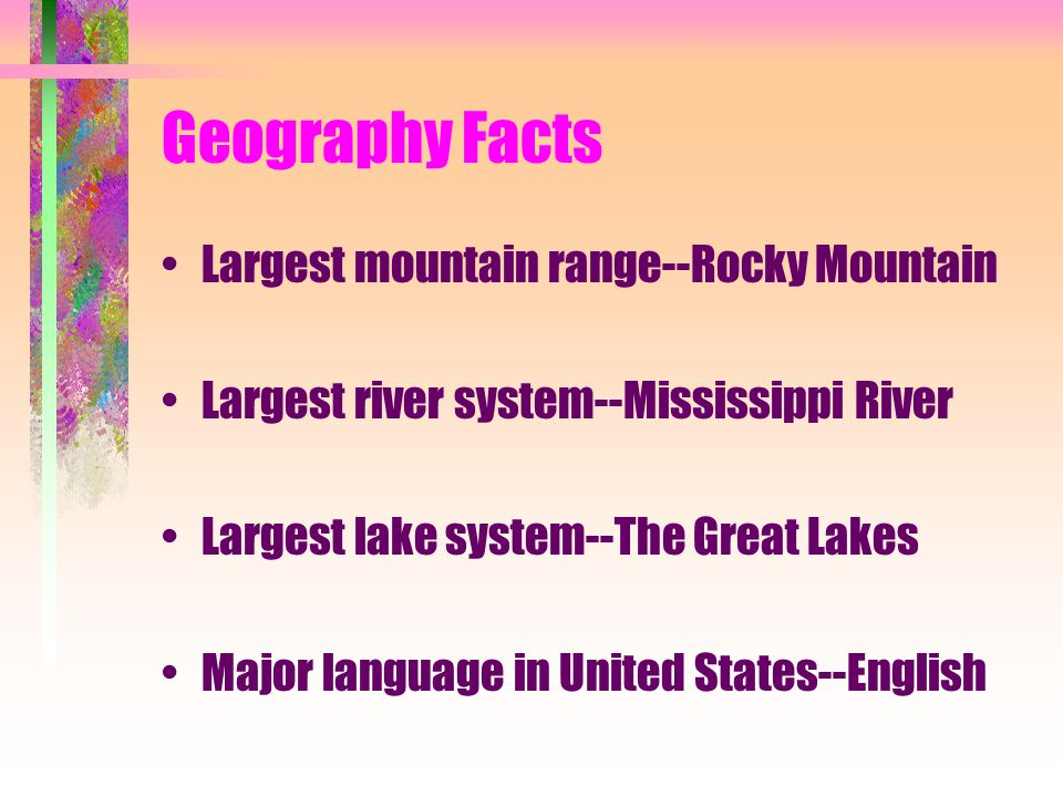 Geography Facts Largest mountain range--Rocky Mountain Largest river system--Mississippi River Largest lake system--The Great Lakes Major language in United States--English