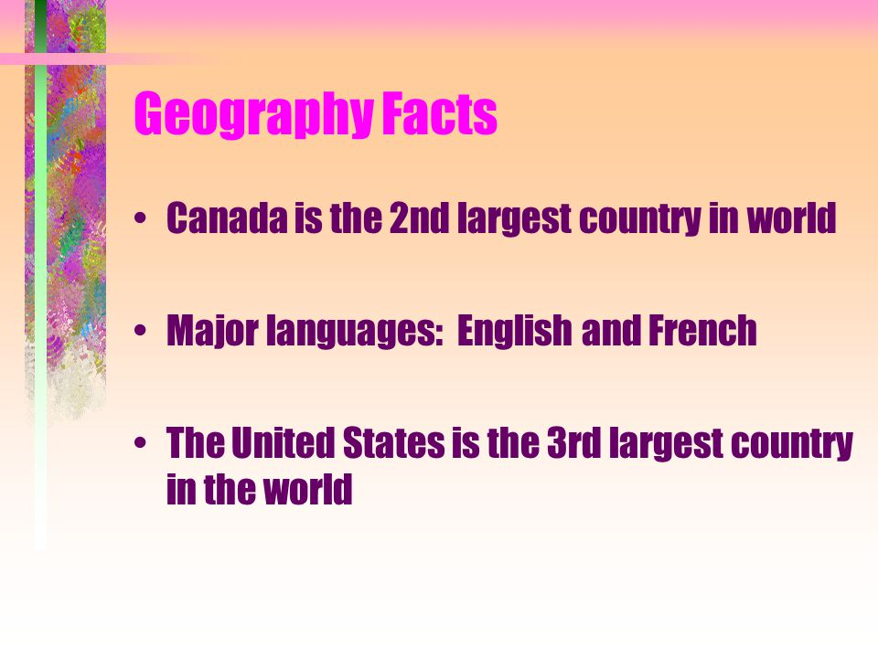 Geography Facts Canada is the 2nd largest country in world Major languages: English and French The United States is the 3rd largest country in the world