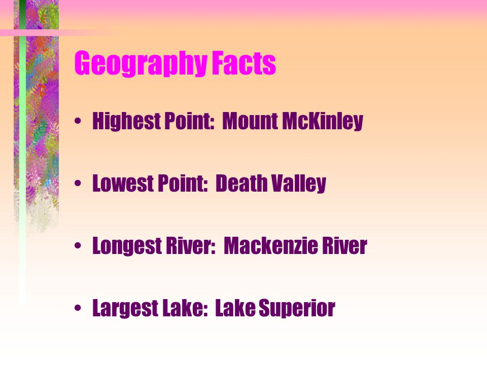 Geography Facts Highest Point: Mount McKinley Lowest Point: Death Valley Longest River: Mackenzie River Largest Lake: Lake Superior