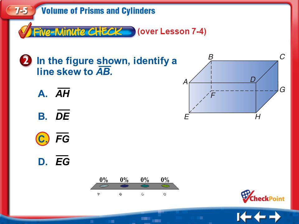 1.A 2.B 3.C 4.D Five Minute Check 2 (over Lesson 7-4) A.AH B.DE C.FG D.EG In the figure shown, identify a line skew to AB.