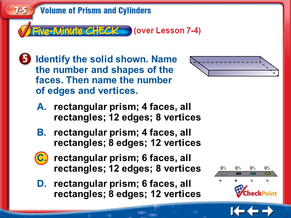 1.A 2.B 3.C 4.D Five Minute Check 5 A.rectangular prism; 4 faces, all rectangles; 12 edges; 8 vertices B.rectangular prism; 4 faces, all rectangles; 8 edges; 12 vertices C.rectangular prism; 6 faces, all rectangles; 12 edges; 8 vertices D.rectangular prism; 6 faces, all rectangles; 8 edges; 12 vertices Identify the solid shown.