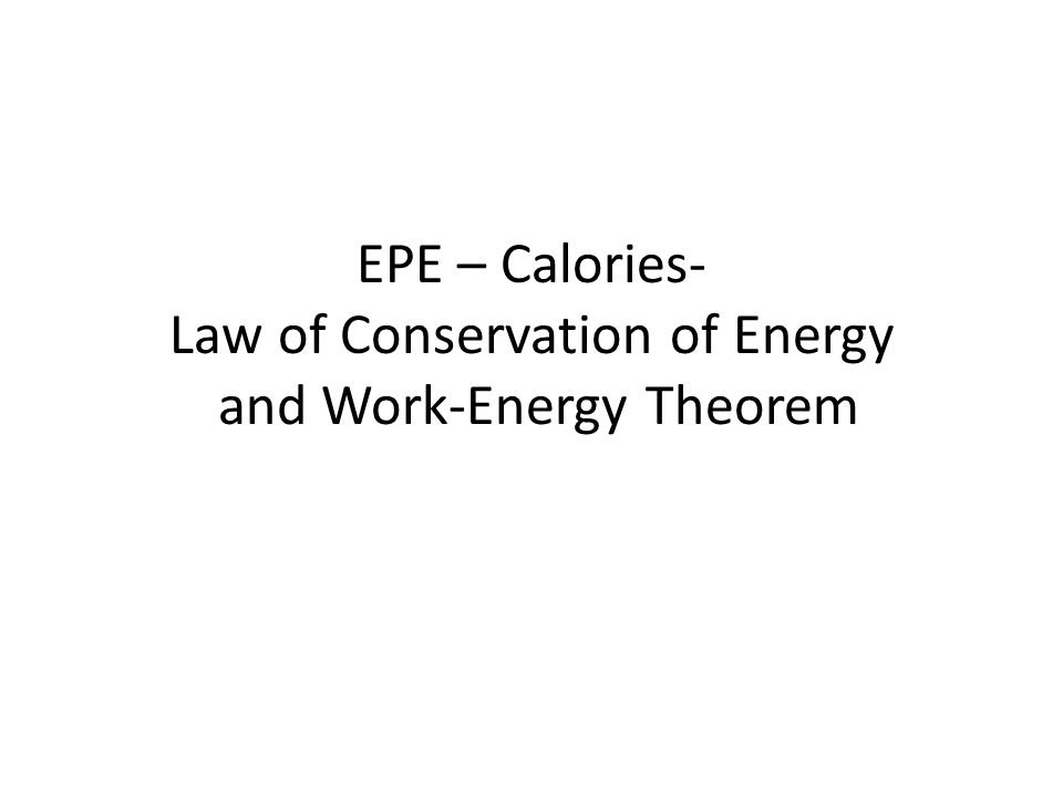 EPE – Calories- Law of Conservation of Energy and Work-Energy Theorem