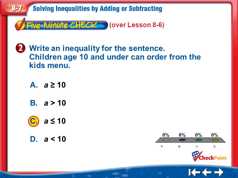 1.A 2.B 3.C 4.D Five Minute Check 2 A.a ≥ 10 B.a > 10 C.a ≤ 10 D.a < 10 Write an inequality for the sentence. Children age 10 and under can order from