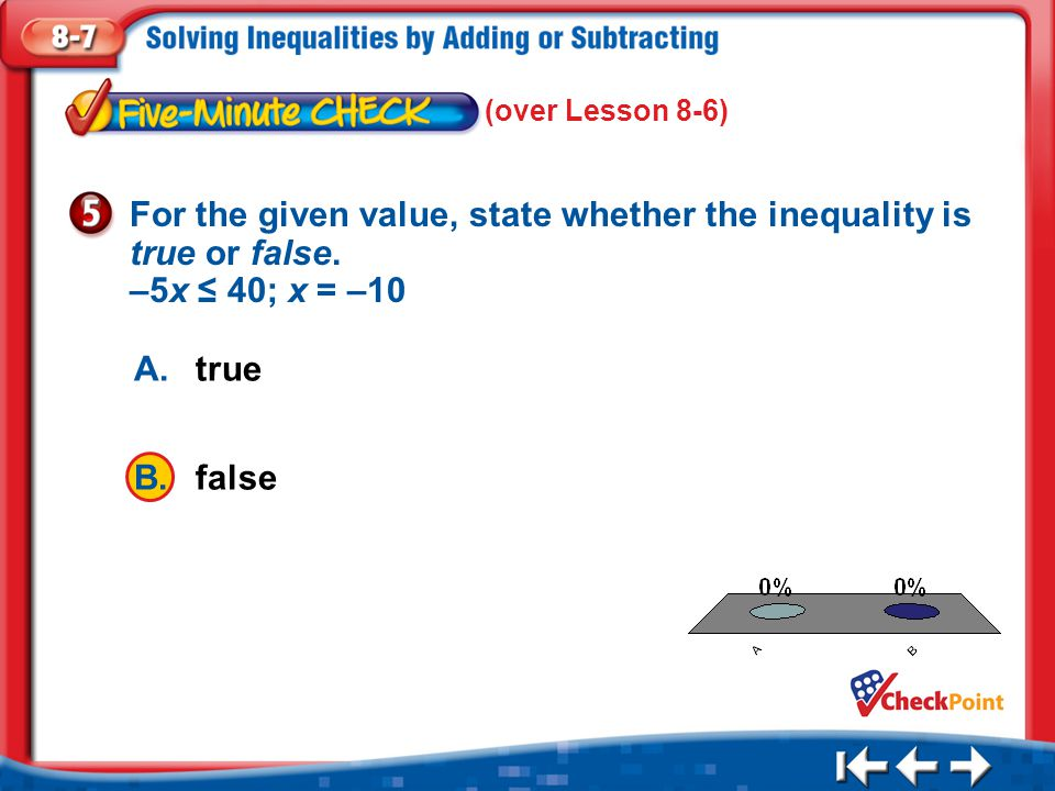 1.A 2.B Five Minute Check 5 A.true B.false For the given value, state whether the inequality is true or false. –5x ≤ 40; x = –10 (over Lesson 8-6)