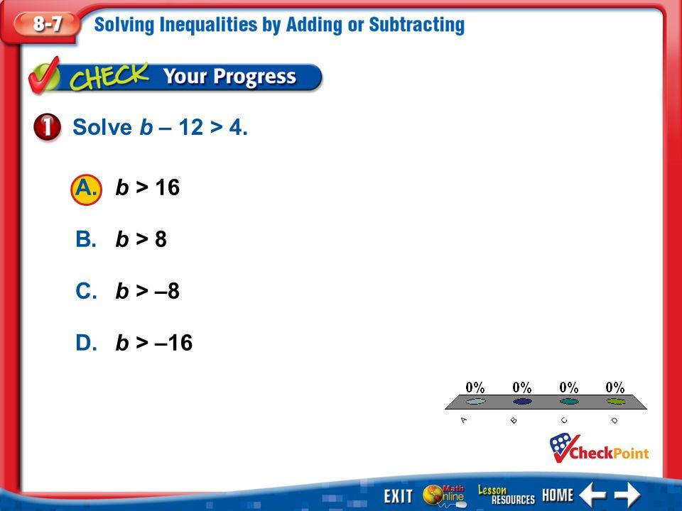 1.A 2.B 3.C 4.D Example 1 A.b > 16 B.b > 8 C.b > –8 D.b > –16 Solve b – 12 > 4.