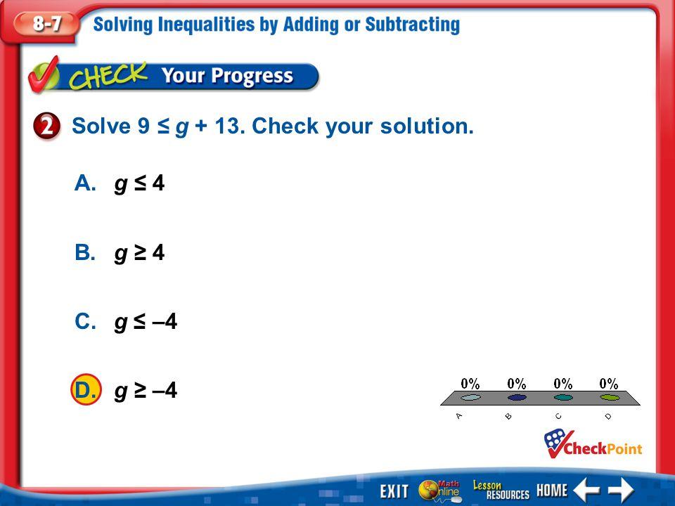 1.A 2.B 3.C 4.D Example 2 A.g ≤ 4 B.g ≥ 4 C.g ≤ –4 D.g ≥ –4 Solve 9 ≤ g + 13. Check your solution.
