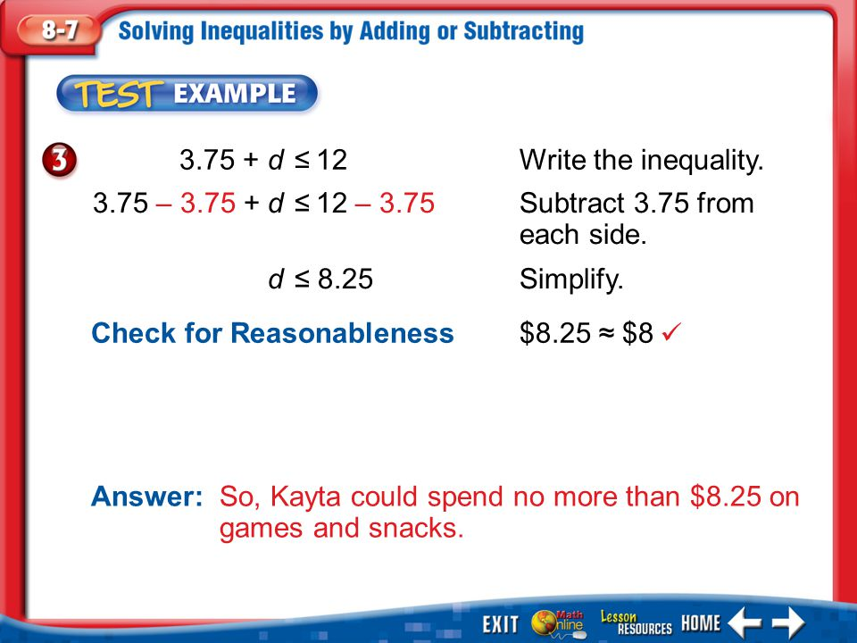 Example 3 3.75 + d ≤12Write the inequality. Answer: So, Kayta could spend no more than $8.25 on games and snacks. 3.75 – 3.75 + d ≤12 – 3.75Subtract 3