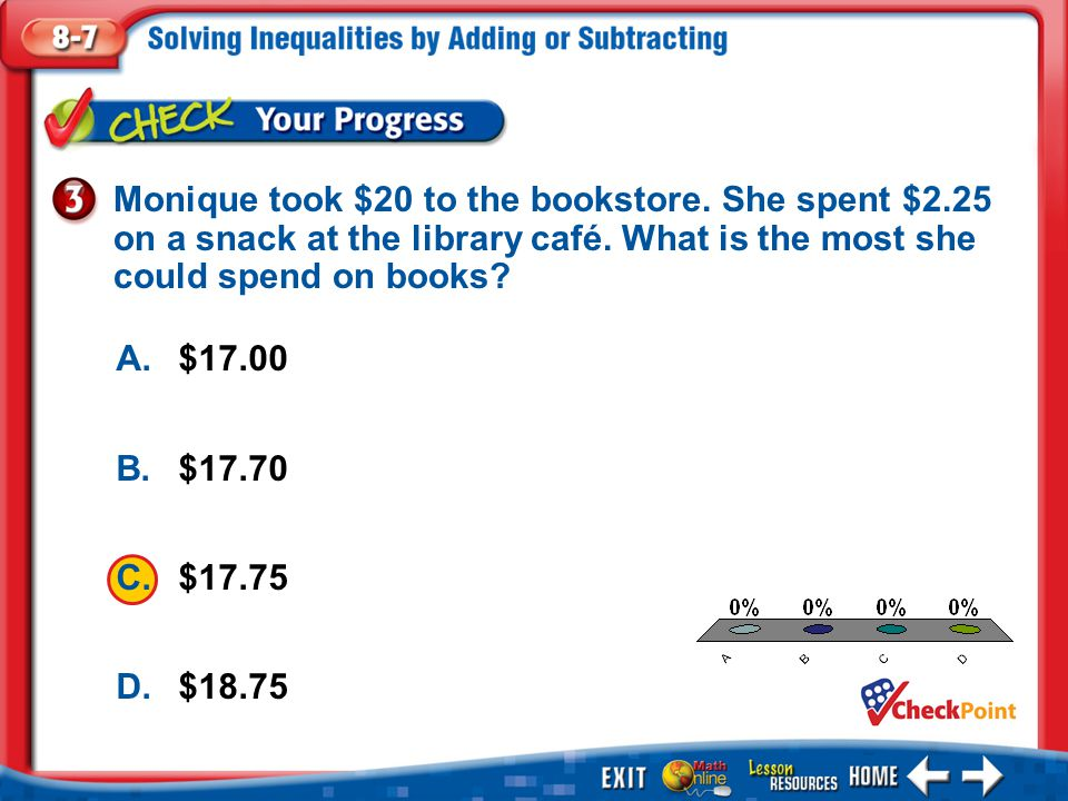 1.A 2.B 3.C 4.D Example 3 A.$17.00 B.$17.70 C.$17.75 D.$18.75 Monique took $20 to the bookstore. She spent $2.25 on a snack at the library café. What