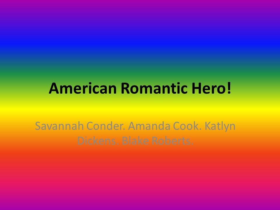American Romantic Hero! Savannah Conder. Amanda Cook. Katlyn Dickens. Blake Roberts.