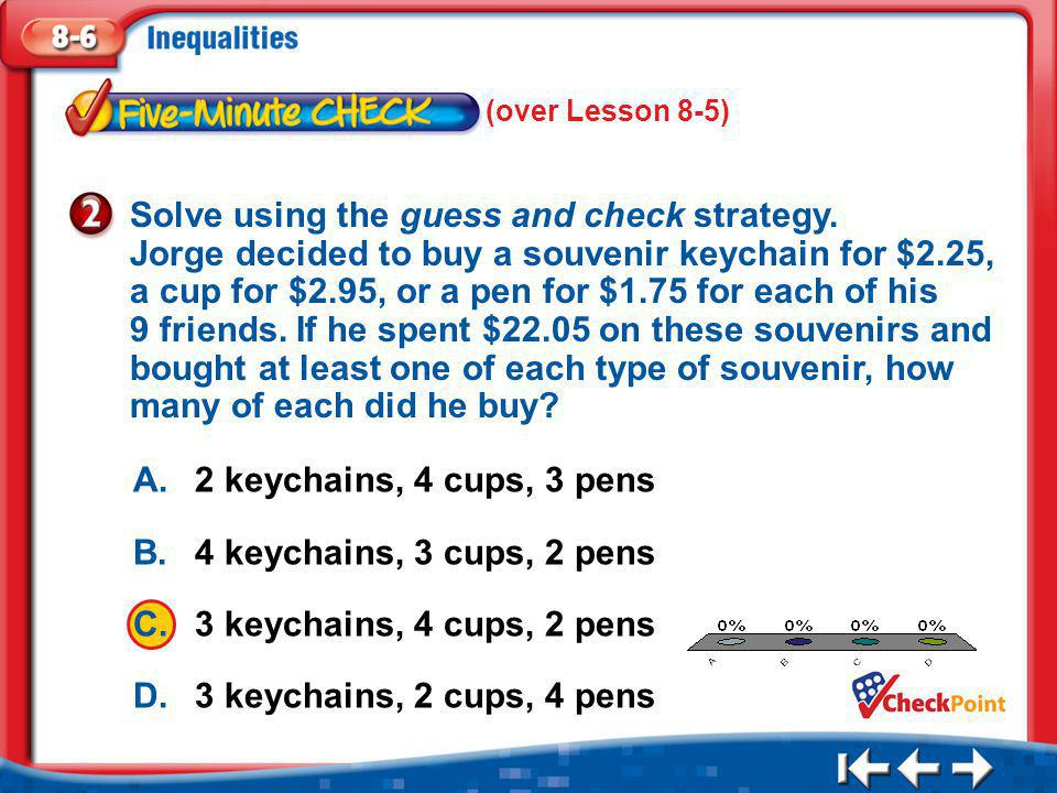 1.A 2.B 3.C 4.D Five Minute Check 2 A.2 keychains, 4 cups, 3 pens B.4 keychains, 3 cups, 2 pens C.3 keychains, 4 cups, 2 pens D.3 keychains, 2 cups, 4 pens Solve using the guess and check strategy.