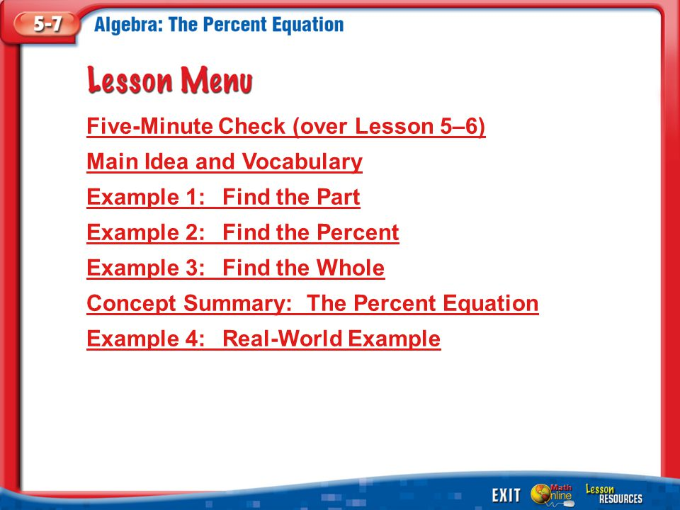 Lesson Menu Five-Minute Check (over Lesson 5–6) Main Idea and Vocabulary Example 1:Find the Part Example 2:Find the Percent Example 3:Find the Whole Concept Summary: The Percent Equation Example 4:Real-World Example