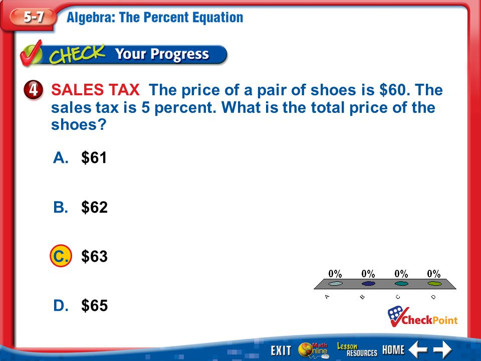 1.A 2.B 3.C 4.D Example 4 A.$61 B.$62 C.$63 D.$65 SALES TAX The price of a pair of shoes is $60.