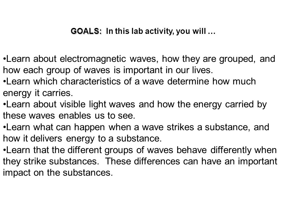 GOALS: GOALS: In this lab activity, you will … Learn about electromagnetic waves, how they are grouped, and how each group of waves is important in ou
