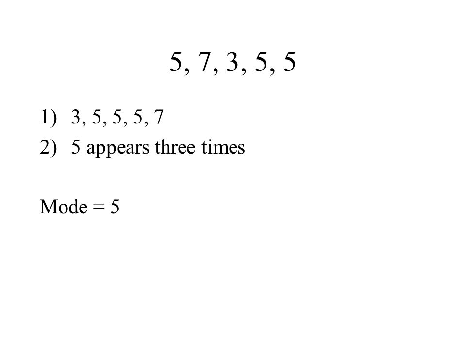 5, 7, 3, 5, 5 1)3, 5, 5, 5, 7 2)5 appears three times Mode = 5
