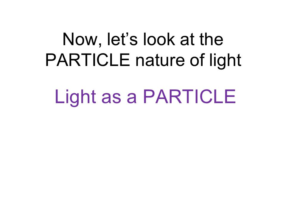 Now, let's look at the PARTICLE nature of light Light as a PARTICLE
