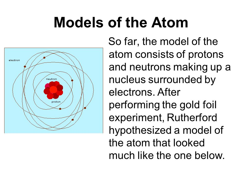Models of the Atom So far, the model of the atom consists of protons and neutrons making up a nucleus surrounded by electrons.