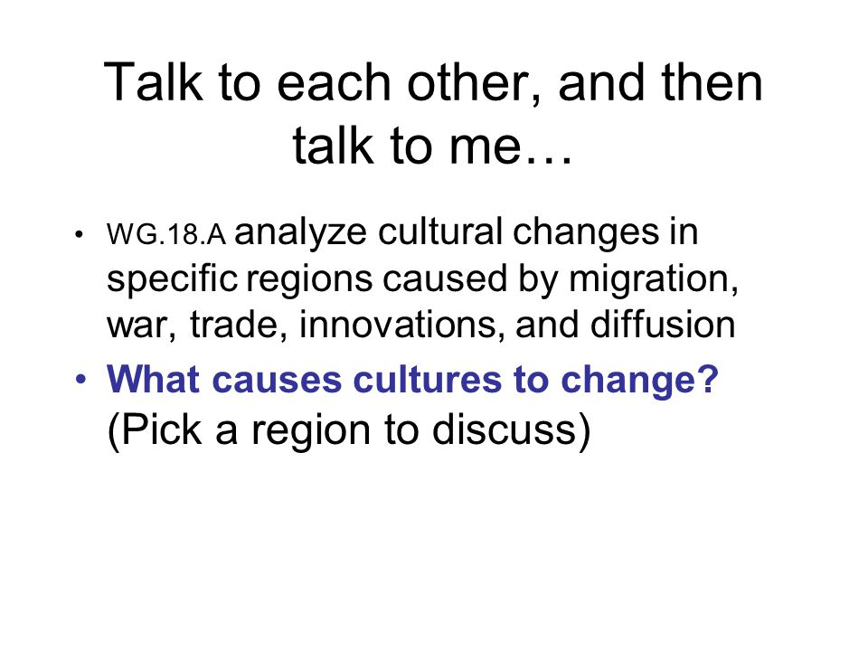 Talk to each other, and then talk to me… WG.18.A analyze cultural changes in specific regions caused by migration, war, trade, innovations, and diffusion What causes cultures to change.