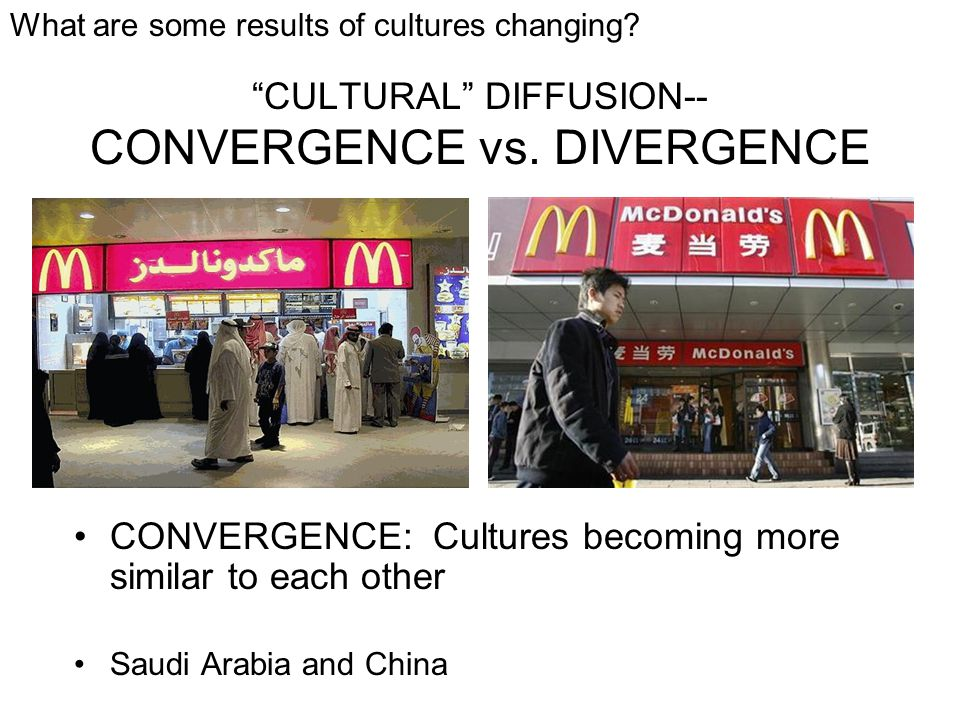 """""""CULTURAL"""" DIFFUSION-- CONVERGENCE vs. DIVERGENCE CONVERGENCE: Cultures becoming more similar to each other Saudi Arabia and China What are some resul"""