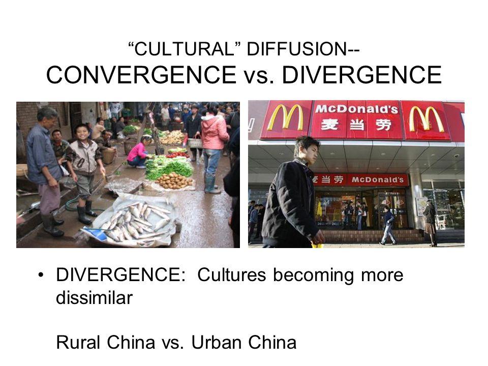 """CULTURAL"" DIFFUSION-- CONVERGENCE vs. DIVERGENCE DIVERGENCE: Cultures becoming more dissimilar Rural China vs. Urban China"