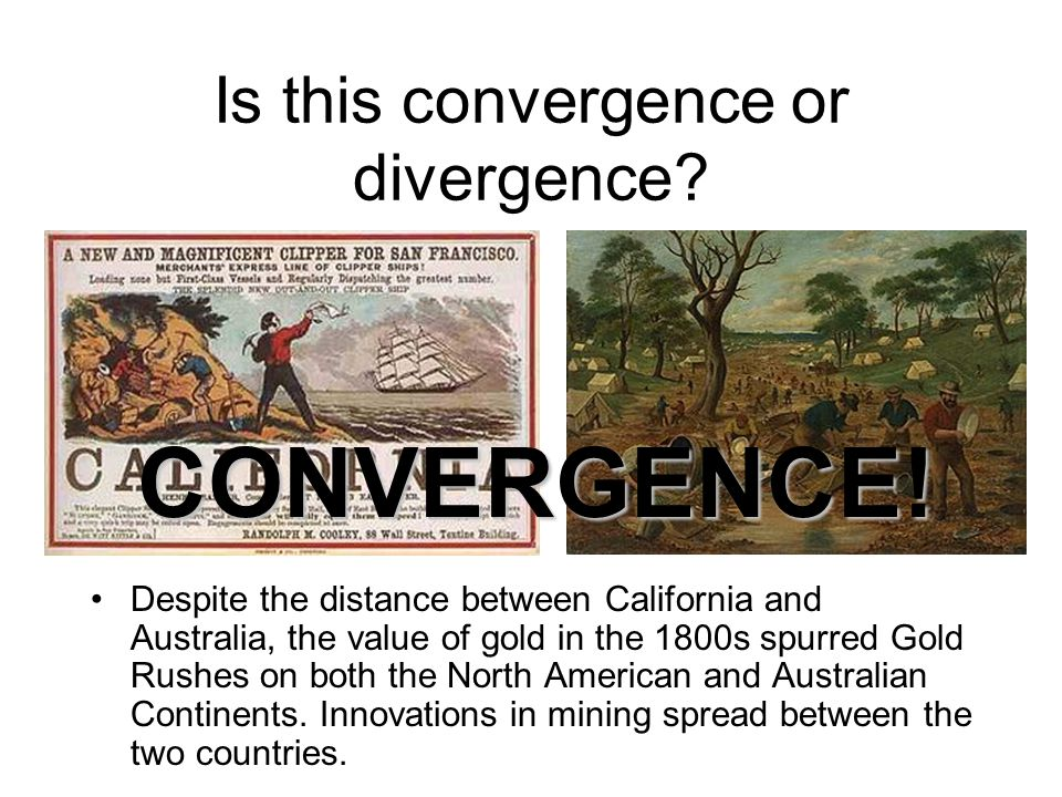 Is this convergence or divergence? Despite the distance between California and Australia, the value of gold in the 1800s spurred Gold Rushes on both t