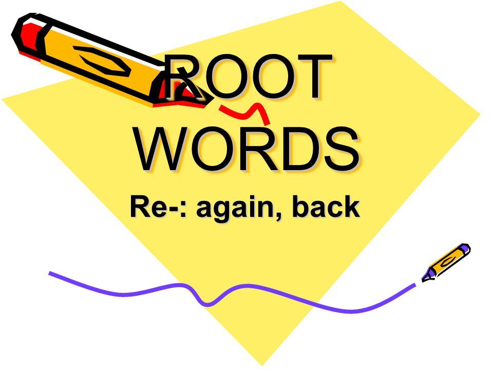 ROOT WORDS Re-: again, back