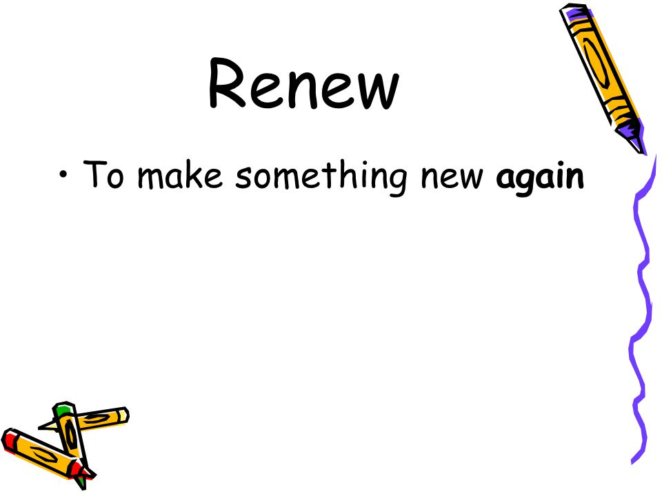 Renew To make something new again